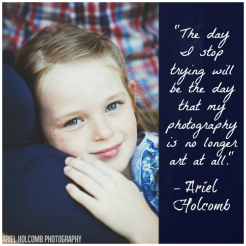 The day that I stop trying will be the day that my photography is no longer art Ariel Holcomb
