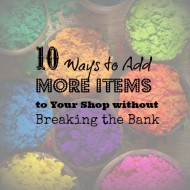 034:  10 Ways to Add More Items to Your Shop without Breaking the Bank