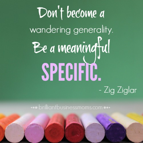 Quote Don't become a wandering generality. Be a meaningful specific by Zig Ziglar