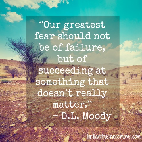 "Quotes on Fire ""Our greatest fear should not be of failure, but of succeeding at something that doesn't really matter."" D.L. Moody #quote brilliantbusinessmoms.com"