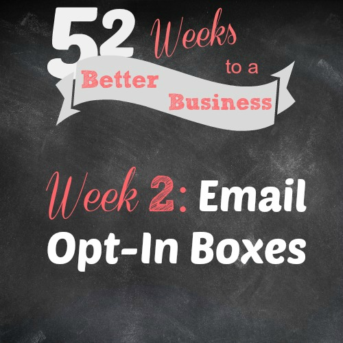 Email Opt-In Boxes, 4 Places You Should Have Them, Plus First-Hand Results! Join 52 Weeks to a Better Business for Free to get New Challenges Delivered to Your Inbox Each Week + Access to a Private Facebook Group, #mompreneur #blogger