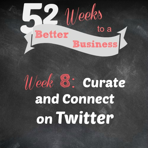 Week 8 Challenge - Curate and Connect on Twitter - Join 52 Weeks to a Better Business for Support, Accountability, and a New Challenge each week for free!