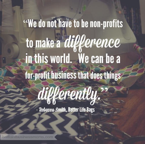 Have you ever felt guilty for running a business instead of a charity? Well, you can still make a difference in the world. You can be a for-profit business that does things differently. Quote from Rebecca Smith of Better Life Bags