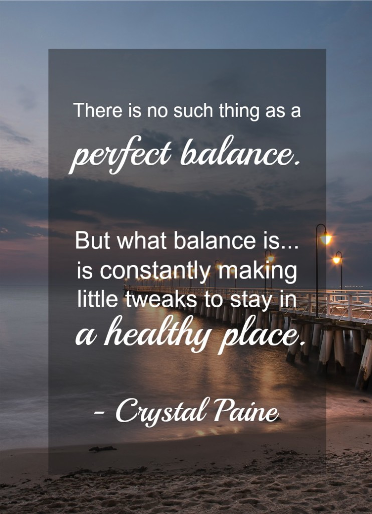 There is no such thing as perfect balance... but what balance is... is making little tweaks to stay in a healthy place. Quote from Crystal Paine