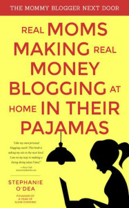 The Mommy Blogger Next Door: Real Moms Making Money Blogging at Home in their Pajamas by Stephanie O'Dea