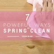 7 Ways to Spring Clean Your Blog:  Organize, Simplify, & Get Readers to Stay.