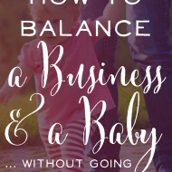 How to Balance a Business and a Baby… without going insane :)