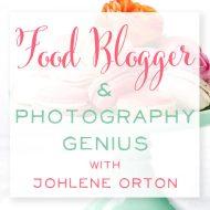 Food Blogger + Photography Genius with Johlene Orton
