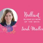 Brilliant Business Mom of the Week Sarah Mueller