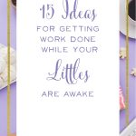 15 practical ideas from real life mamaprenuers for getting work done while your littles are awake!