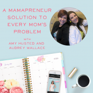 A Mamapreneur Solution to Every Mom's Problem with Amy Husted and Audrey Wallace