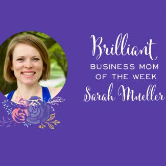 Brilliant Business Mom of the Week: Sarah Mueller