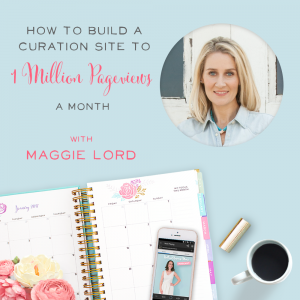 How to Build a Curation Site to 1 Million Pageviews a Month with Maggie Lord
