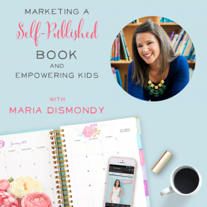 Marketing A Self-Published Book and Empowering Kids with Maria Dismondy