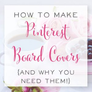 How to Make Pinterest Board Covers in 2017 {and Why You Need Them!}