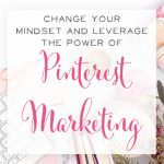Change Your Mindset and Leverage the Power of Pinterest Marketing