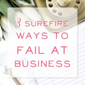 3 Surefire Ways to Fail at Business
