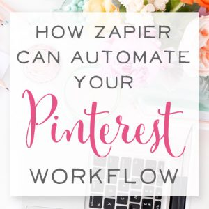 6 Time Saving Hacks (How Zapier can Automate Your Pinterest Workflow)