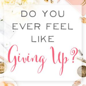 Do You Ever Feel Like Giving Up? We've got advice for you!