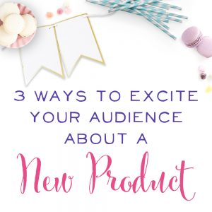 3 Ways To Excite Your Audience About Your New Product