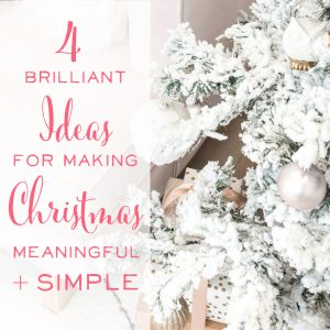 4 Brilliant Ideas for Making Christmas Meaningful + Simple