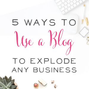 5 Ways to Use a Blog to Explode any Business