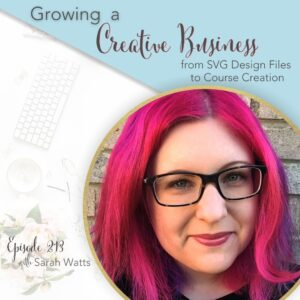 Title image with text - Growing a Creative Business from SVG Design Files to Course Creation with Sarah Watts, Episode 213