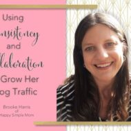 Using Consistency and Collaboration to Grow Her Blog Traffic with Brooke Harris of Happy Simple Mom