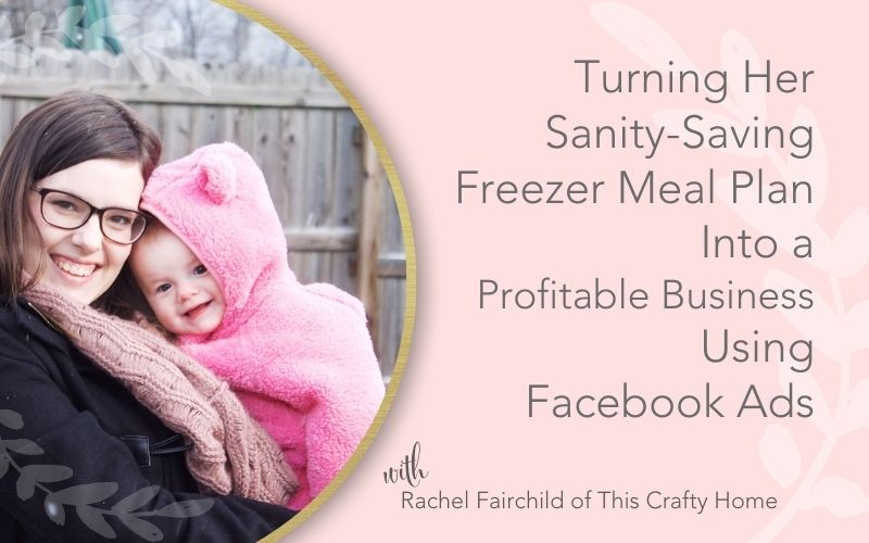 Title image with text - Turning Her Sanity-Saving Freezer Meal Plan Into a Profitable Business Using Facebook Ads