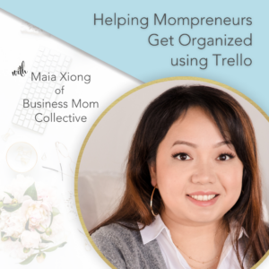 Title Text: Helping Mompreneurs Get Organized Using Trello with Maia Xiong of Business Mom Collective Brilliant Business Moms Podcast Episode 219