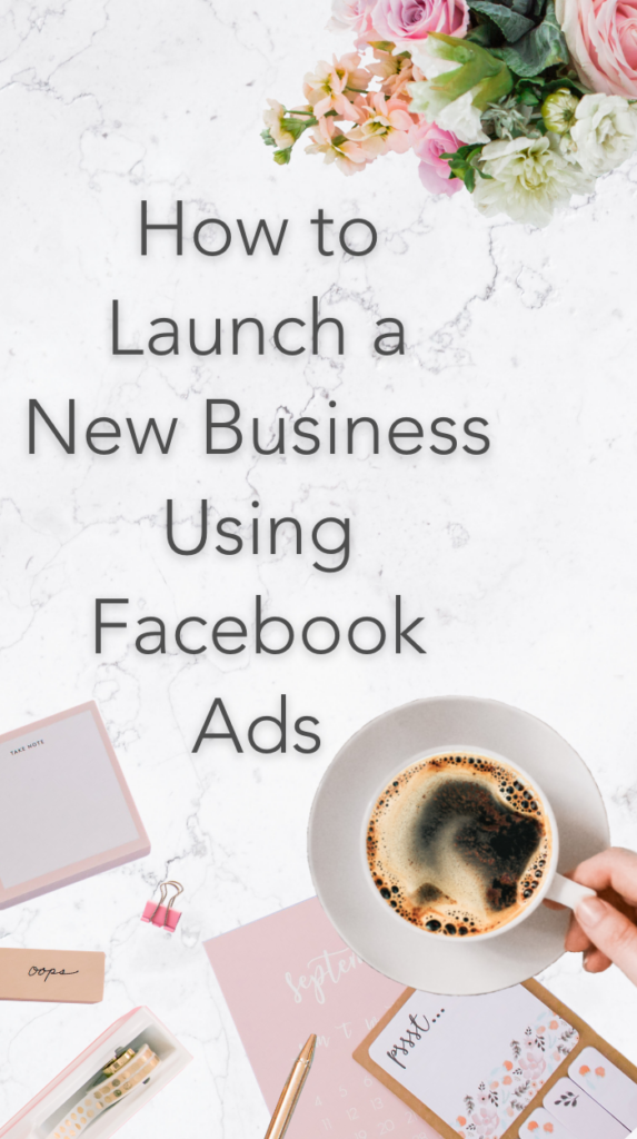 image of desk accessories, cup of coffee, and flowers with title text How to Launch a New Business Using Facebook Ads